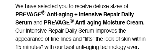 "We have selected you to receive deluxe sizes of PREVAGE® Anti-aging  + Intensive Repair Daily Serum and PREVAGE® Anti-aging Moisture Cream. Our Intensive Repair Daily Serum improves the appearance of fine lines and ""lifts"" the look of skin within 15 minutes† with our best anti-aging technology ever."
