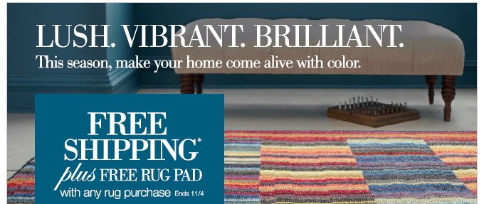 LUSH. VIBRANT. BRILLIANT. |  This season, make your home come alive with color. | FREE SHIPPING* plus  FREE RUG PAD with any rug purchase. Ends 11/4