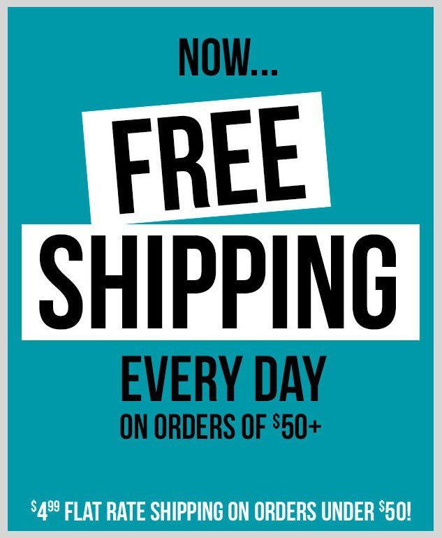NOW - FREE Shipping Every Day on orders of $50 or more + $4.99 Flat Rate for any orders under $50. SHOP NOW!