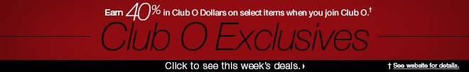 Earn 40% in Club O Dollars on select items when you join Club O† - Club O Exclusives - Click to see this week's deals. †See website for details.
