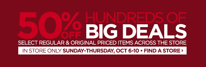 50% OFF HUNDREDS OF BIG DEALS SELECT REGULAR & ORIGINAL PRICED  ITEMS ACROSS THE STORE | IN STORE ONLY SUNDAY-THURSDAY, OCT 6-10 FIND  A STORE ›