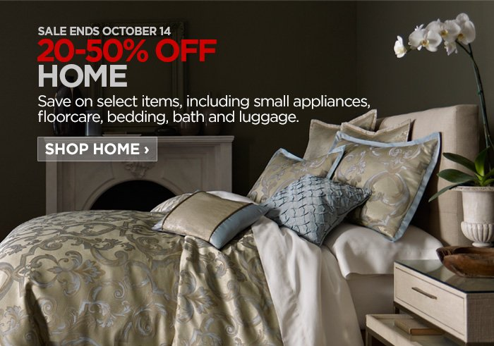 SALE ENDS OCTOBER 14      20-50% OFF HOME      Save on select items, including small appliances, floorcare,  bedding, bath and luggage.      SHOP HOME ›
