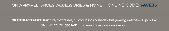 APPAREL, SHOES, ACCESSORIES & HOME |  ONLINE CODE: SAVE35 OR EXTRA 10% OFF furniture, mattresses,  custom blinds & shades, fine jewelry, watches & Bijoux Bar ONLINE CODE: 35SAVE *SOME EXCLUSIONS APPLY. SEE BELOW.