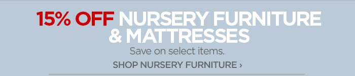 15% OFF NURSERY FURNITURE & MATTRESSES Save on select items. SHOP  NURSERY FURNITURE ›