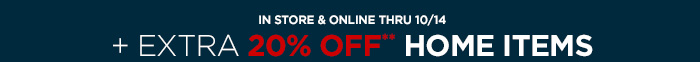 IN STORE & ONLINE THRU 10/14      + EXTRA 20% OFF** HOME ITEMS