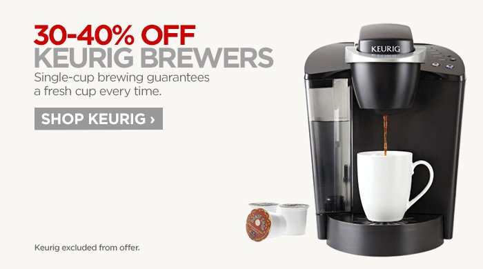 30-40% OFF KEURIG BREWERS Single-cup brewing guarantees a fresh  cup every time. SHOP KEURIG ›