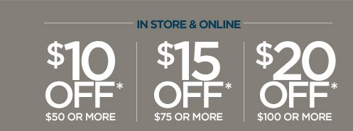 IN STORE & ONLINE  $10 OFF* $50 OR MORE |  $15 OFF* $75 OR MORE |  $20 OFF* $100 OR MORE