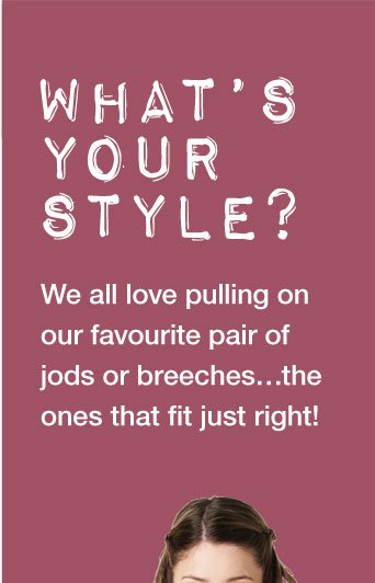 What's YOUR STYLE? We all love pulling on our favourite pair of jods or breeches…the ones that fit just right!