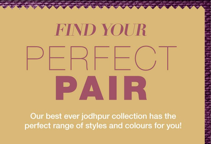 Find your perfect pair...Our best ever jodhpur collection has the perfect range of styles and colours for you!