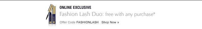 ONLINE EXCLUSIVE Fashion Lash Duo: free with any purchase* Offer Code FASHIONLASH     Shop Now »