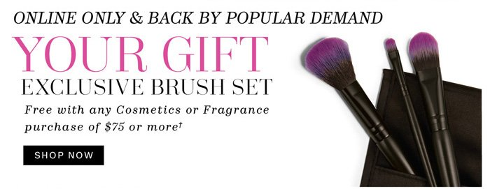 online only & back by popular demand. your gift exclusive brush set free with any cosmetics or fragrance purchase of $75 or more† Shop Now
