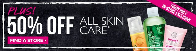 Plus! 50% OFF ALL SKIN CARE* FIND A STORE> TODAY ONLY IN-STORE EXCLUSIVE
