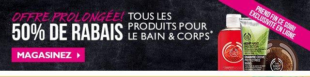 Offre prolongée! 50 % DE RABAIS TOUS LES PRODUITS POUR LE BAIN & CORPS* Exclusivité en ligne PREND FIN CE SOIR! MAGASINEZ