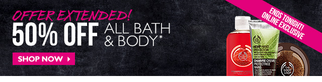 Offer Extended! 50% OFF All Bath & Body* ONLINE EXCLUSIVE ENDS TONIGHT! Shop Now>