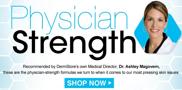 Physician Strength Recommended by DermStore's own Medical Director, Dr. Ashley Magovern, these are the physician-strength formulas we turn to when it comes to our most pressing skin issues.  Shop Now>>