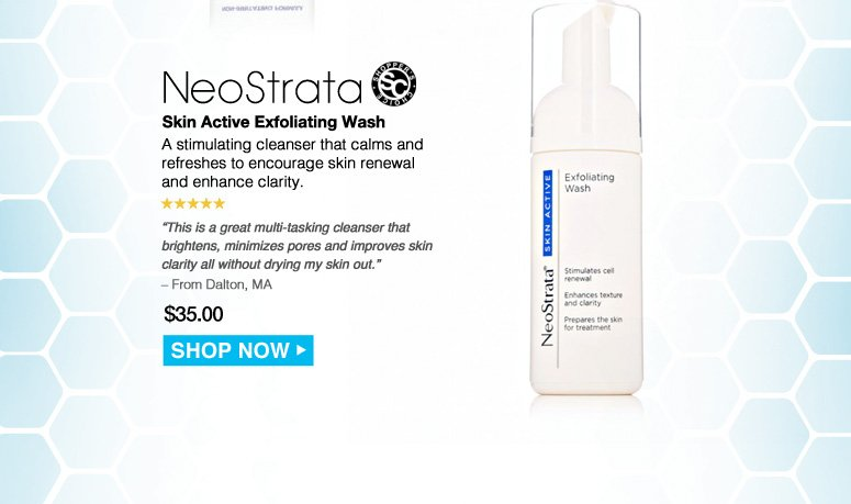 "Shopper's Choice. 5 Stars NeoStrata Skin Active Exfoliating Wash  A stimulating cleanser that calms and refreshes to encourage skin renewal and enhance clarity. ""This is a great multi-tasking cleanser that brightens, minimizes pores and improves skin clarity all without drying my skin out."" – From Dalton, MA Was $35.00 Now $28.00 Save 20%    Shop Now>>"