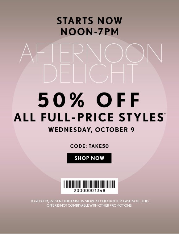 STARTS NOW NOON–7PM  AFTERNOON DELIGHT  50% OFF ALL FULL–PRICE STYLES* WEDNESDAY, OCTOBER 9  CODE: TAKE50  SHOP NOW  TO REDEEM, PRESENT THIS EMAIL IN–STORE AT CHECKOUT. PLEASE NOTE: THIS OFFER IS NOT COMBINABLE WITH OTHER PROMOTIONS.