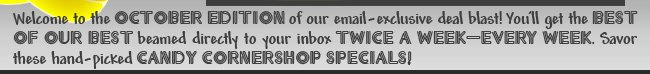 Welcome to the October Edition of our email-exclusive deal blast! You'll get the best of our best beamed directly to your inbox twice a week - every week. Savor these hand-picked Candy Corner-shop Specials!