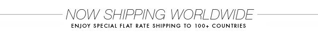 NOW SHIPPING WORLDWIDE | ENJOY SPECIAL FLAT RATE SHIPPING TO 100+ COUNTRIES