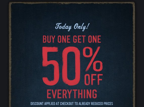 TODAY ONLY! BUY ONE GET ONE 50% OFF  EVERYTHING DISCOUNT APPLIED AT CHECKOUT TO ALREADY REDUCED PRICES