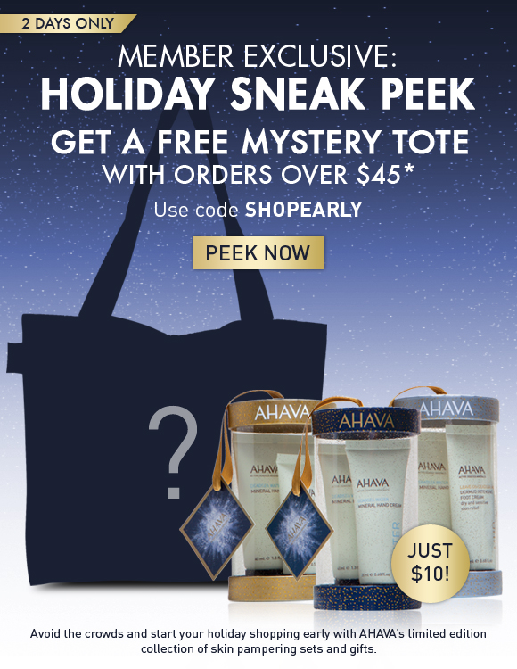 Member Exclusive: Holiday Sneak Peek Get a FREE mystery tote  with orders over $45 2 days only Use code SHOPEARLY Shop Now Avoid the crowds and start your holiday shopping early with AHAVA's limited edition collection of skin pampering sets and gifts.