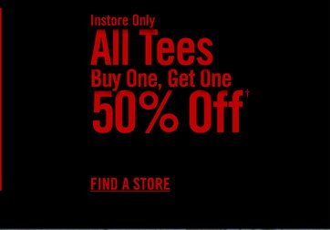 INSTORE ONLY - ALL TEES BUY ONE, GET ONE 50% OFF† - FIND A STORE