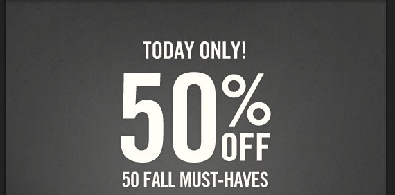 TODAY ONLY! 50% OFF 50 FALL  MUST–HAVES