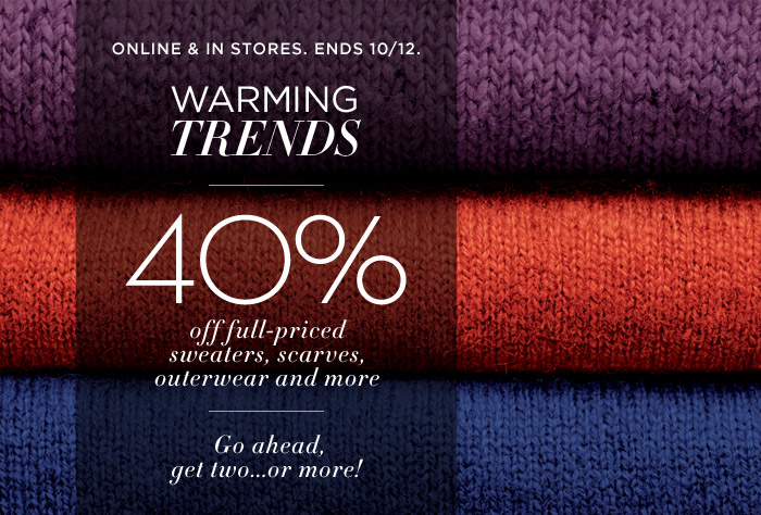 ONLINE & IN STORES. ENDS 10/12. | 40% off full-priced sweaters, scarves, outerwear and more