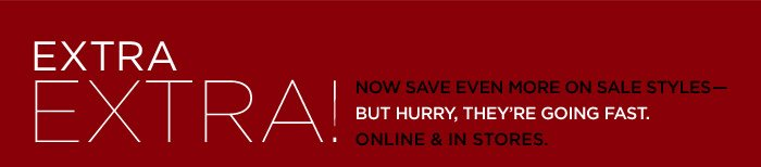 EXTRA EXTRA! | NOW SAVE EVEN MORE ON SALE STYLES - BUT HURRY, THEY'RE GOING FAST. ONLINE & IN STORES.