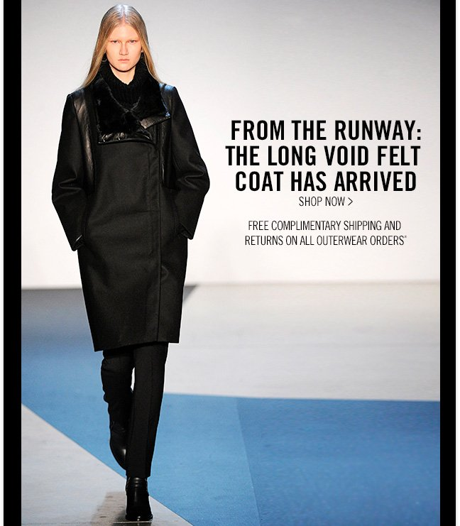 FROM THE RUNWAY: THE LONG VOID FELT COAT HAS ARRIVED - SHOP NOW > - Free Complimentary Shipping and Returns on All Outerwear Orders*