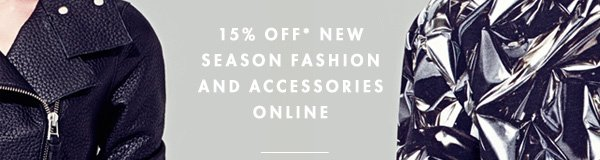 15% OFF* NEW SEASON FASHION AND ACCESSORIES ONLINE