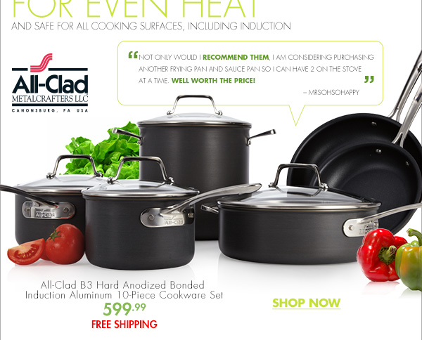 "ALL-CLAD B3: EXCLUSIVELY AT BED BATH & BEYOND BONDED FOR EVEN HEAT AND SAFE FOR ALL COOKING SURFACES, INCLUDING INDUCTION All-Clad METAL CRAFTERS LLC ""NOT ONLY WOULD I RECOMMEND THEM, I AM CONSIDERING PURCHASING ANOTHER FRYING PAN AND SAUCE PAN SO I CAN HAVE 2 ON THE STOVE AT A TIME. WELL WORTH THE PRICE!"" MRSOHSOHAPPY All-Clad B3 Hard Anodized Bonded  Induction Aluminum 10-Piece Cookware Set 599.99 FREE SHIPPING SHOP NOW"