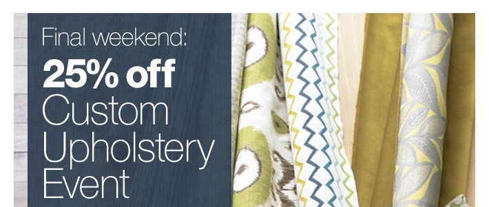 Final weekend: 25% off Custom Upholstery  Event