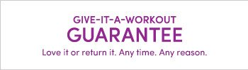 GIVE-IT-A-WORKOUT GUARANTEE | Love it or return it. Any time. Any reason.