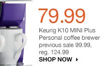 79.99 Keurig K10 MINI Plus Personal coffee brewer previous sale 99.99, reg. 124.99. SHOP NOW