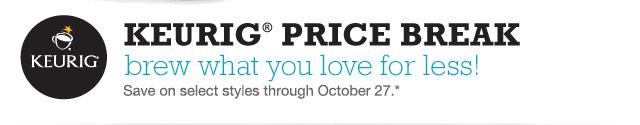 KEURIG PRICE BREAK. Brew what you love for less! Save on select styles through October 27.