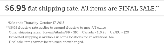$6.95 flat shipping rate. All items are final sale.**  *Sale ends Thursday, October 17, 2013  **$6.95 shipping rate applies to ground shipping to most US states.  Other shipping rates are as follows:   Hawaii/Alaska/PR - $10     Canada - $10.95     UK/EU - $20 Expedited shipping is available in some locations for an additional fee.  Final sale items cannot be returned or exchanged.