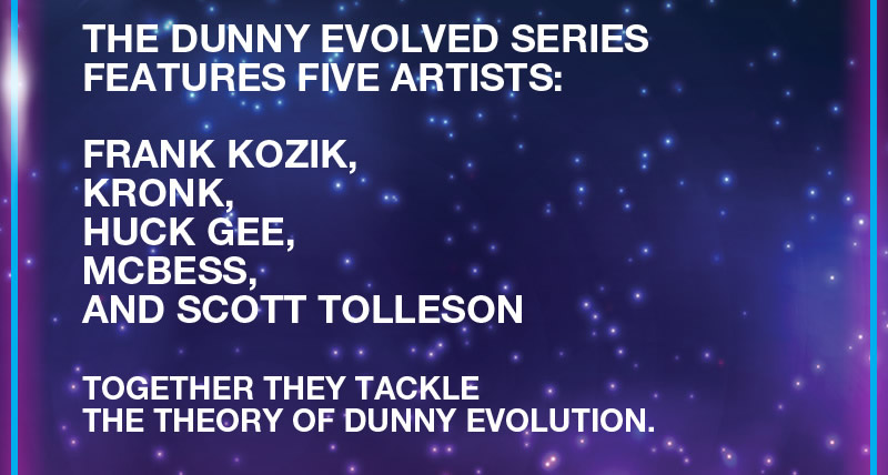 The Dunny Evovled Series features five artists:  Frank Kozik, Kronk, Huck Gee, McBess and Scott Tolleson.  Together they tackle the theory of Dunny evolution.