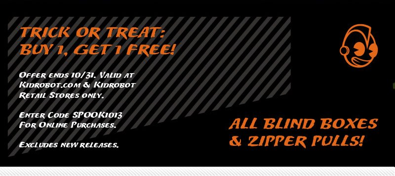trick or treat:  Buy 1, Get 1 Free!  All Blind Boxes and Zipper Pulls!  Offer ends 10/31.  Valid at kidrobot.com and kirobot retail stores only.  Enter code SPOOK1013 for online purchases.  Excludes new releases.