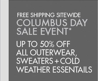 FREE SHIPPING SITEWIDE COLUMBUS DAY SALE EVENT* UP TO 50% OFF ALL OUTERWEAR, SWEATERS + COLD WEATHER ESSENTIALS