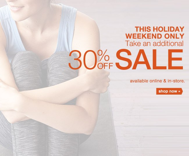 THIS HOLIDAY WEEKEND ONLY Take an additional 30% OFF SALE. shop now