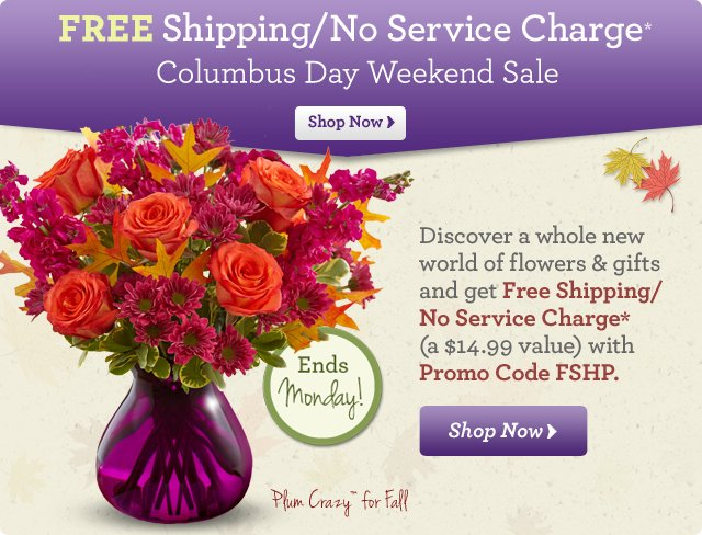 FREE Shipping/No Service Charge*   Columbus Day Weekend Sale Discover a whole new world of truly original gifts get Free Shipping/No Service Charge* (a $14.99 value) with Promo Code FSHP.