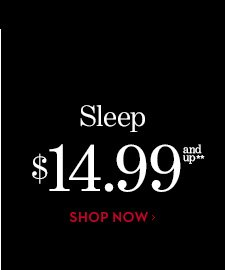 SLEEP $14.99 and up**. SHOP NOW