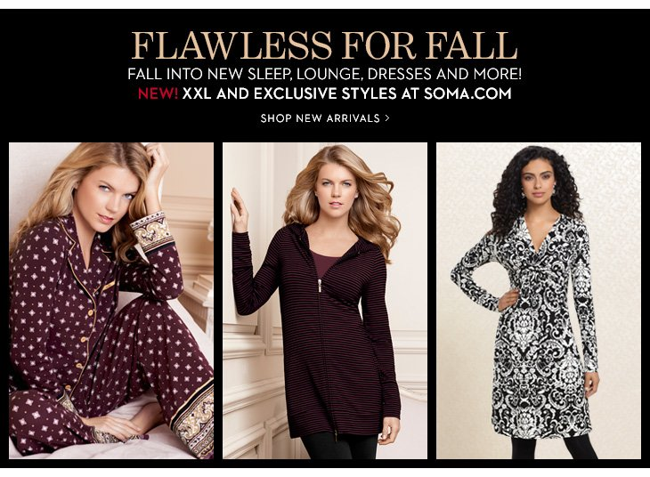 FLAWLESS FOR FALL. Fall Into New Sleep,  Lounge, Dresses And More! NEW! XXL And Exclusive Styles At Soma.com.  SHOP NEW ARRIVALS