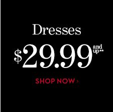 DRESSES $29.99 and up**. SHOP NOW