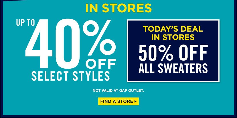 IN STORES | UP TO 40% OFF SELECT STYLES | TODAY'S DEAL IN STORES 50% OFF ALL SWEATERS | NOT VALID AT GAP OUTLET. | FIND A STORE