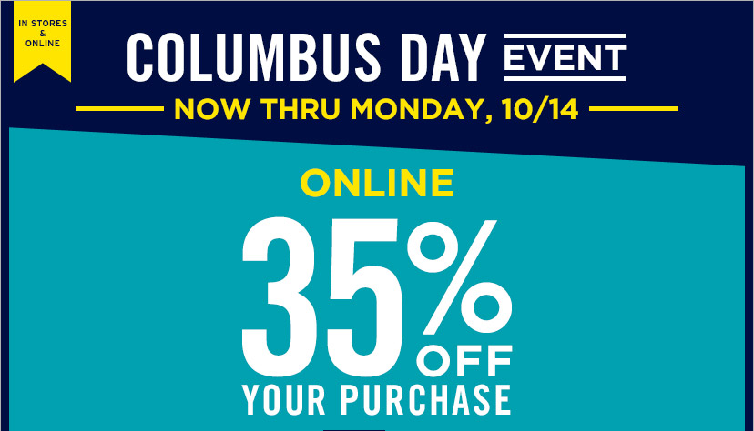 IN STORES & ONLINE | COLUMBUS DAY EVENT | NOW THRU MONDAY, 10/14 | ONLINE 35% OFF YOUR PURCHASE