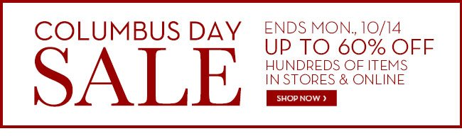 COLUMBUS DAY SALE - ENDS MON., 10/14 - UP TO 60% OFF HUNDREDS OF ITEMS - IN STORES & ONLINE - SHOP NOW