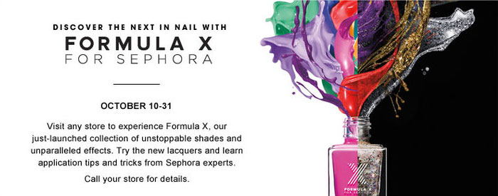 Discover the next in nail with Formula X from Sephora. October 10-31. Visit any store to experience Formula X, our just-launched collection of unstoppable shades and unparalleled effects. Try the new laquers and learn application tips and tricks from Sephora experts. Call your store for details.