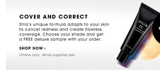 COVER AND CORRECT. Stila's unique formula adapts to your skin to cancel redness and create flawless coverage. Choose your shade and get a FREE deluxe sample with your order.* SHOP NOW. Online only. While supplies last.
